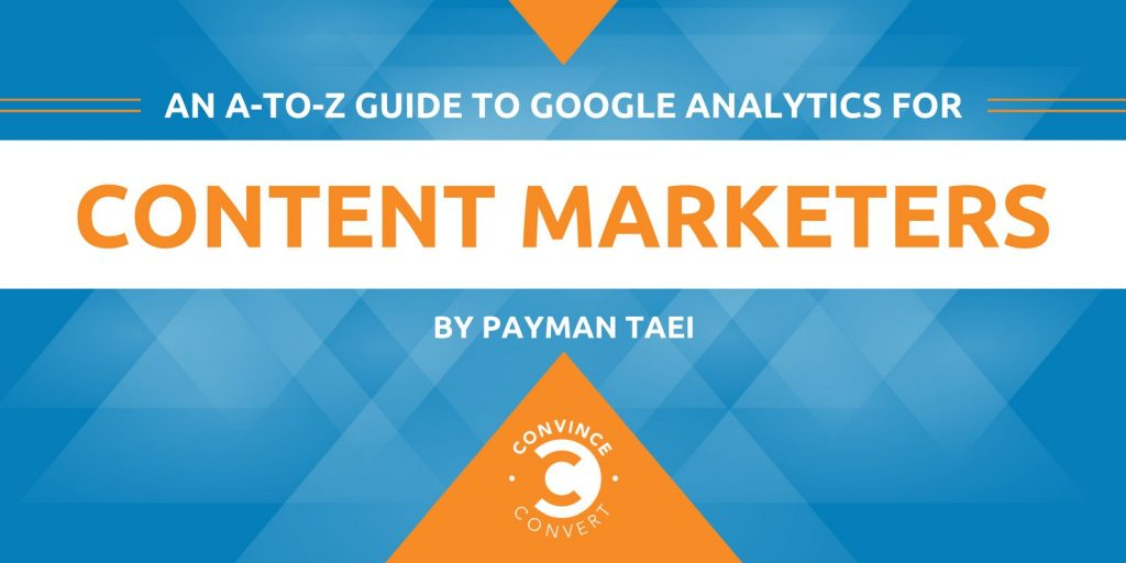 Convice and Convert blog: An A-t-Z Guide to Google Analytics for Content Marketers by Payman Taei