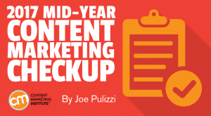 Content Marketing Institute blog: 2017 Mid-Year Content Marketing Checkup by Joe Pulizza