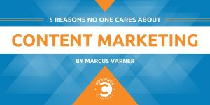 Content Marketing Institute blog: 5 Reasons No One Cares about Content Marketing by Marcus Varner