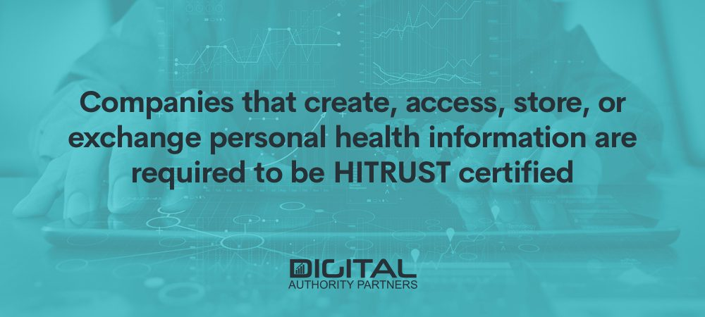 Companies that create, access, store, or exchange personal health information are required to be HITRUST certified