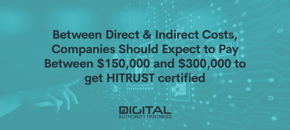 Between direct and indirect costs, companies should expect to pay between $150,000 and $300,000 to get HITRUST certified