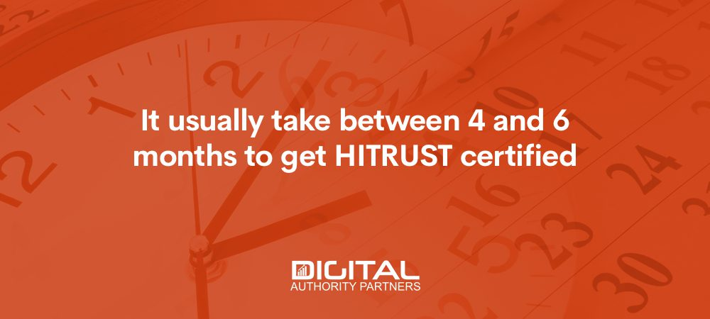 It usually takes between 4 and 6 months to get HITRUST certified