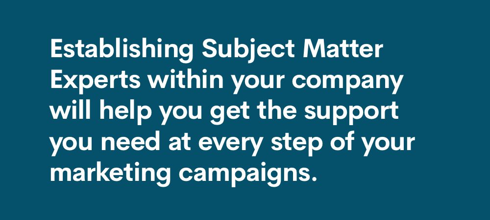 establishing subject matter experts within your company will help you get the support you need at every step of your marketing campaigns