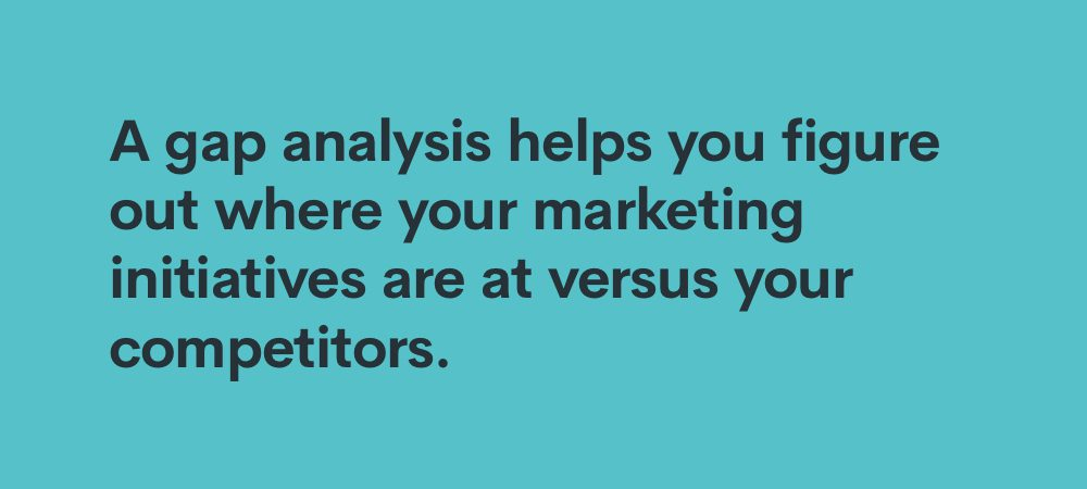 a gap analysis helps you figure out where your marketing initiatives are versus your competitors