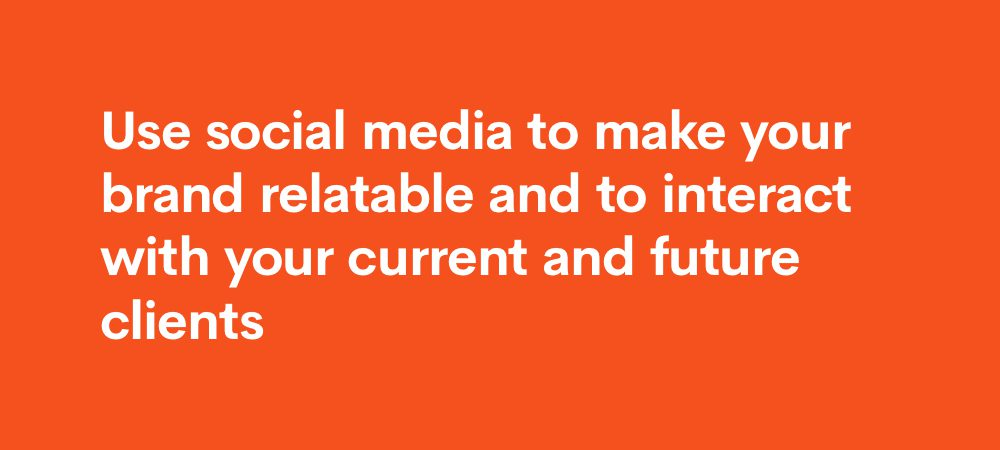 use social media to make your brand relatable and interact with current and future clients