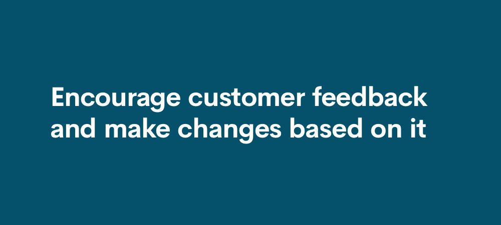 encourage customer feedback and make changes based on it