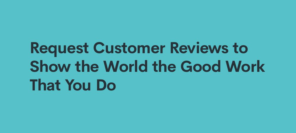 request customer reviews to show the world the good work that you do