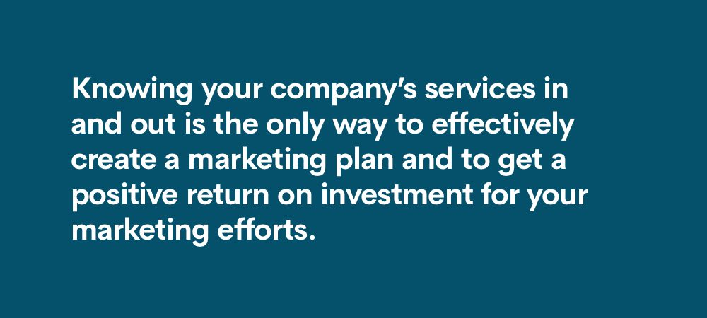 knowing your company's services inside and out is the only way to effectively create a marketing plan and get a positive ROI for your marketing efforts