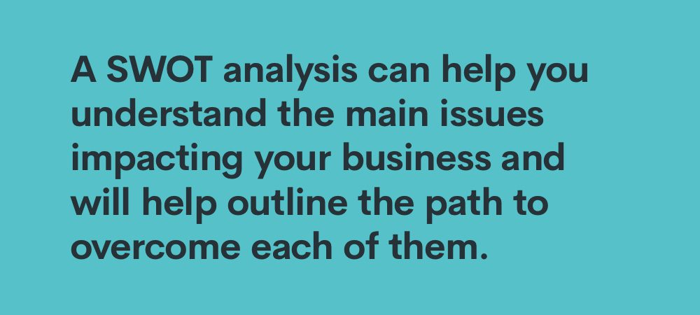 a SWOT analysis can help you understand the main issues impacting your business and will help outline the path to overcome each of them